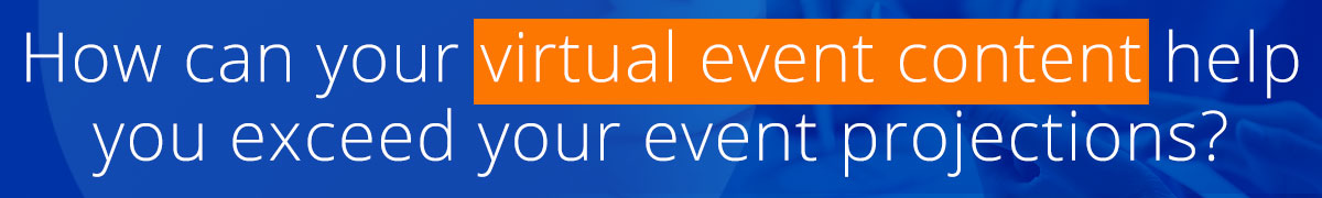 how can your virtual event content help you exceed your event projections?